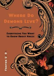 WHERE DO DEMONS LIVE: EVERYTHING YOU WANT TO KNOW ABOUT By Frater U.:d.: