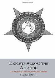 Knights Across Atlantic Knights Of Labor In Britain And By Steven Parfitt New