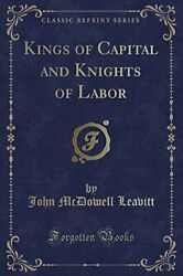 Kings Of Capital And Knights Of Labor Classic Reprint By John Mcdowell Leavitt