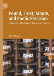 Pound, Frost, Moore, And Poetic Precision Science In Modernist American Po...