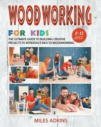 Woodworking For Kids The Ultimate Guide To Building Creative Projects To I...
