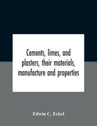 Cements, Limes, And Plasters, Their Materials, Manufacture And Properties