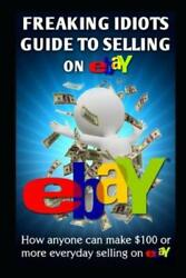 Freaking Idiots Guide To Selling On Ebay How Anyone Can Make 100 Or More ...