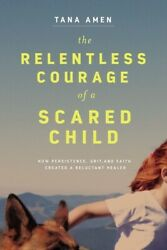 The Relentless Courage Of A Scared Child How Persistence Grit And Faith ...