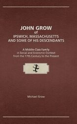 John Grow Of Ipswich Massachusetts And Some Of His Descendants A Middle-c...
