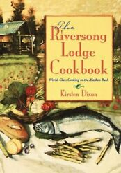 Riversong Lodge Cookbook World-class Cooking In Alaskan By Kirsten Dixon Mint