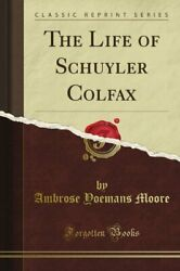 Life Of Schuyler Colfax Classic Reprint By Ambrose Yoemans Moore Brand New