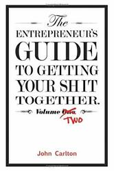 Entrepreneur's Guide To Getting Your Shit Together Volume By John Carlton New