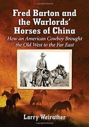 Fred Barton And Warlordsand039 Horses Of China How An American By Larry Weirather