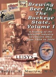 Brewing Beer In Buckeye State, Vol. 1 A History Of By Robert A. Musson