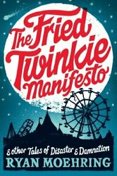 Fried Twinkie Manifesto And Other Tales Of Disaster And By Ryan Moehring