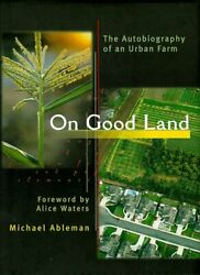 On Good Land Autobiography Of An Urban Farm By Michael Ableman And Alice Waters