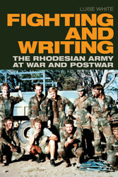 Fighting And Writing The Rhodesian Army At War And Postwar
