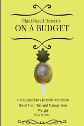 Plant-based Desserts On A Budget Cheap And Tasty Desserts Recipes To Boost...