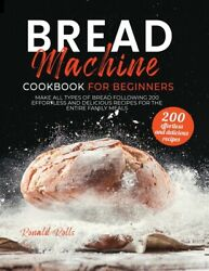 Bread Machine Cookbook For Beginners Make All Types Of Bread Following 200...