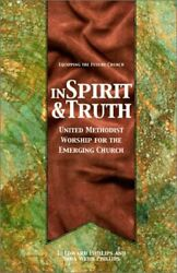 In Spirit And Truth United Methodist Worship For Emerging By L. Edward Phillips