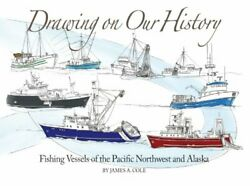 Drawing On Our History Fishing Vessels Of Pacific By James A. Cole - Hardcover