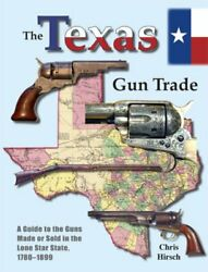 Texas Gun Trade A Guide To Guns Made Or Sold In Lone Star By Chris Hirsch New