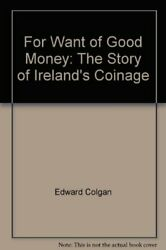 For Want Of Good Money Story Of Ireland's Coinage By Edward Colgan - Hardcover