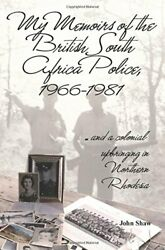 My Memoirs Of British South Africa Police, 1966 1981 And By John Shaw