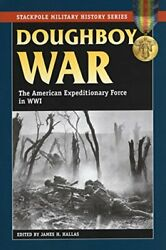 Doughboy War American Expeditionary Force In World War I By James H. Hallas