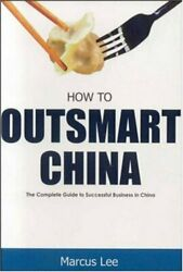 How To Outsmart China Complete Guide To Successful By Marcus Lee Excellent