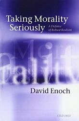 Taking Morality Seriously A Defense Of Robust Realism By David Enoch Brand New