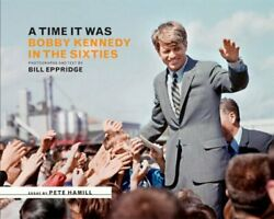 A Time It Was Bobby Kennedy In The Sixties By Bill Eppridge - Hardcover New