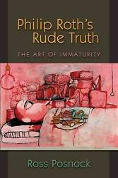 Philip Rothand039s Rude Truth The Art Of Immaturity By Ross Posnock English Paperb