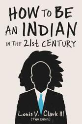 How To Be An Indian In The 21st Century - Clark, Louis V., Iii - New Paperback B