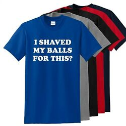 I Shaved My Balls For This? Funny T Shirt Adult Humor Rude Sex Offensive Tee