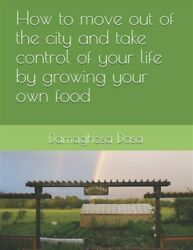 How to Move Out of the City and Take Control of Your Life by Growing Your Ow...