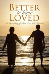 Better To Have Loved A True Story Of Love Loss And Renewal By Kathryn Taubert