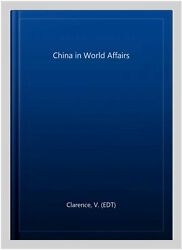 China In World Affairs, Hardcover By Clarence, V. Edt, Brand New, Free Pandp ...