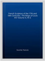 French Sculptors Of The 17th And 18th Centuries The Reign Of Louis Xiv Volu...