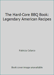 The Hard-core Bbq Book Legendary American Recipes By Patricia Colarco