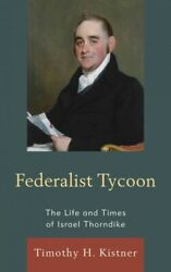 Federalist Tycoon The Life And Times Of Israel Thorndike Hardcover By Kist...
