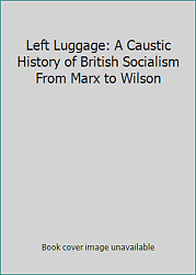 Left Luggage A Caustic History Of British Socialism From Marx To Wilson