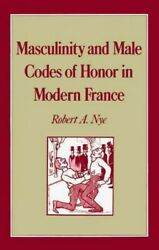 Masculinity And Male Codes Of Honor In Modern France Hardcover By Nye Rober...