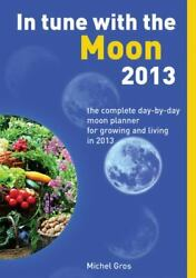 In Tune With The Moon 2013 The Complete Day-by-day Moon Planner For Growing...