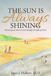 The Sun Is Always Shining Renewing Your Heart And Mind Through The Light Of...