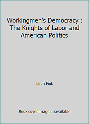 Workingmen's Democracy The Knights Of Labor And American Politics By Leon Fink