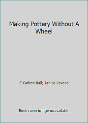 Making Pottery Without A Wheel By F Carlton Ball Janice Lovoos