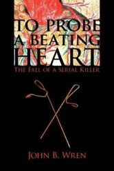 To Probe A Beating Heart The Fall Of A Serial Killer By John B. Wren