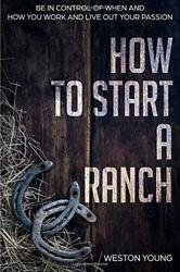 How to Start a Ranch: Be in Control of When and How You Work and Live Out You…