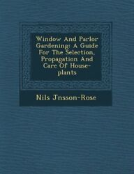 Window And Parlor Gardening: A Guide For The Selection Propagation And Care Of