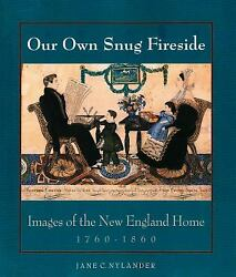 Our Own Snug Fireside Images Of The New England Home 1760-1860 Paperback