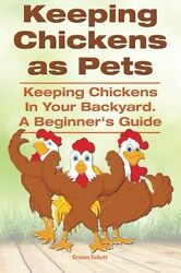 Keeping Chickens as Pets. Keeping Chickens in Your Backyard. A Beginner?s Guide