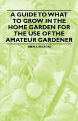 A Guide to What to Grow in the Home Garden for the Use of the Amateur Gardener