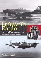 Luftwaffe Eagle 206 Combat Victories In The Me 109 And Me 262 Walter Schuck G